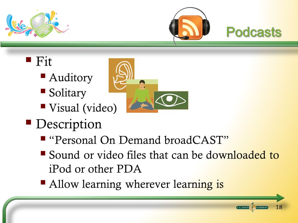 18 Fit Auditory Solitary Visual (video) Description Personal On Demand broadCAST Sound or video files that can be downloaded to iPod or other PDA Allow learning wherever learning is