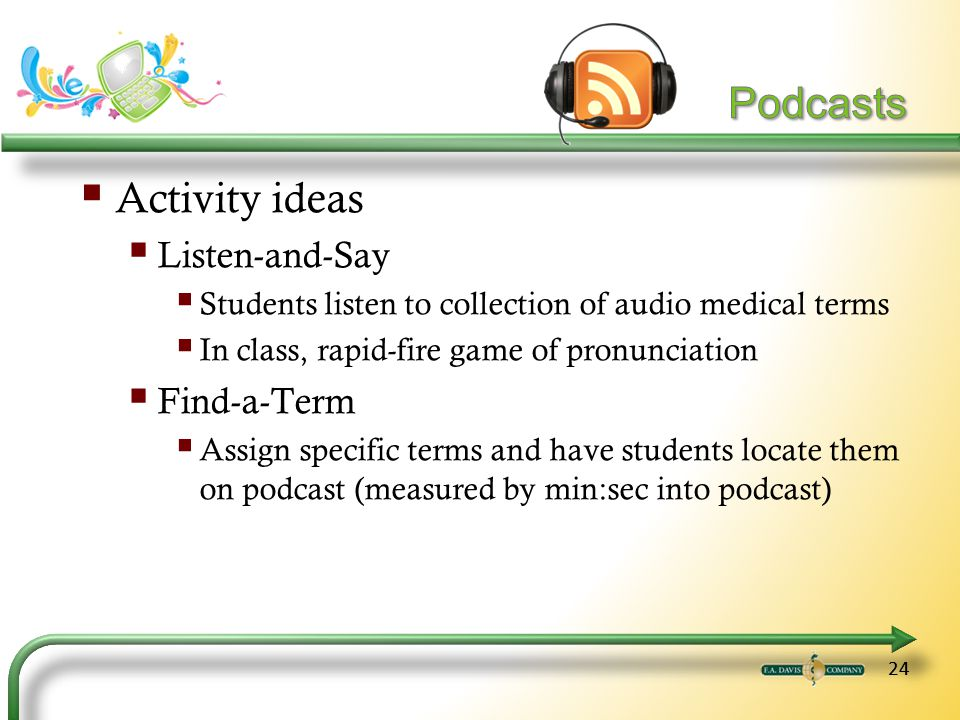 24 Activity ideas Listen-and-Say Students listen to collection of audio medical terms In class, rapid-fire game of pronunciation Find-a-Term Assign specific terms and have students locate them on podcast (measured by min:sec into podcast)