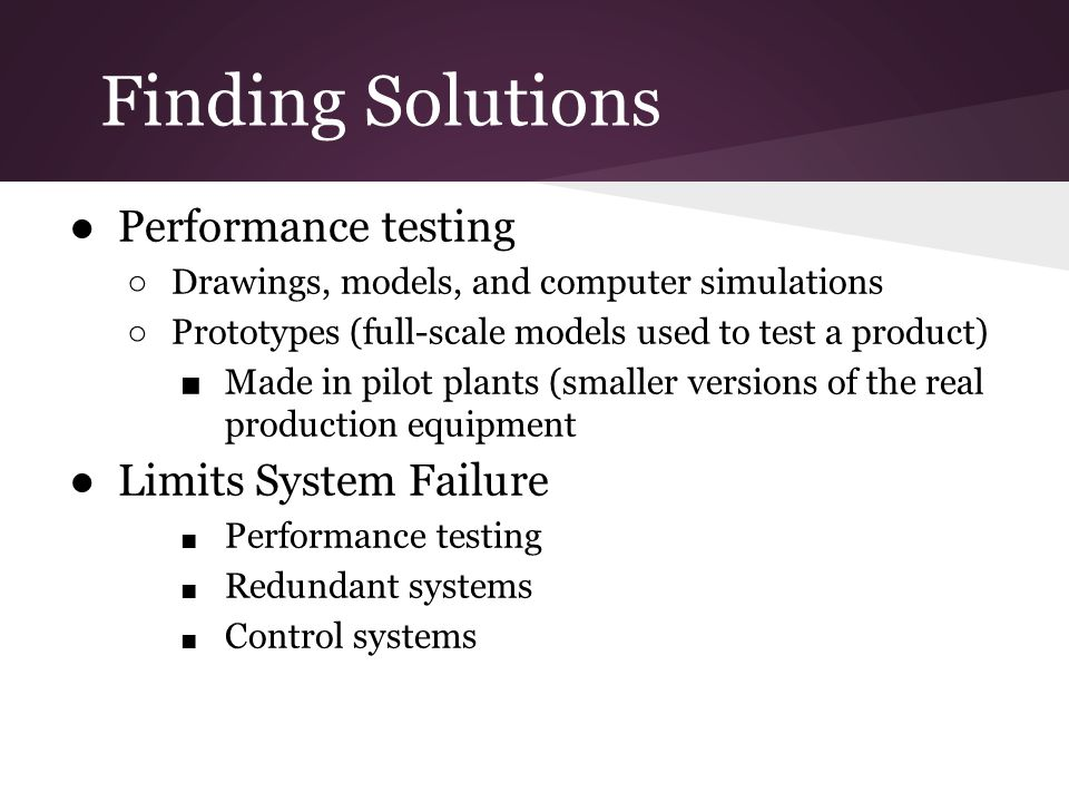Finding Solutions Performance testing Drawings, models, and computer simulations Prototypes (full-scale models used to test a product) Made in pilot plants (smaller versions of the real production equipment Limits System Failure Performance testing Redundant systems Control systems