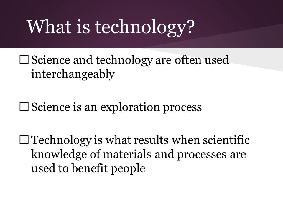 Technology Technology can be: Any human-made object Any method or technique for making any object or tool Object or skills needed to operate a human-made object A system of people or objects used to do a particular task