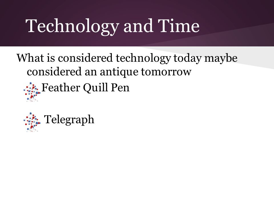Technology and Time What is considered technology today maybe considered an antique tomorrow Feather Quill Pen Telegraph
