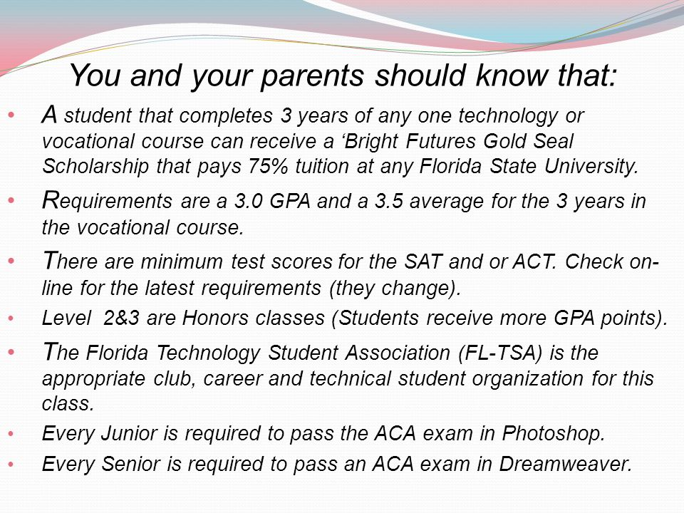 You and your parents should know that: A student that completes 3 years of any one technology or vocational course can receive a Bright Futures Gold Seal Scholarship that pays 75% tuition at any Florida State University.