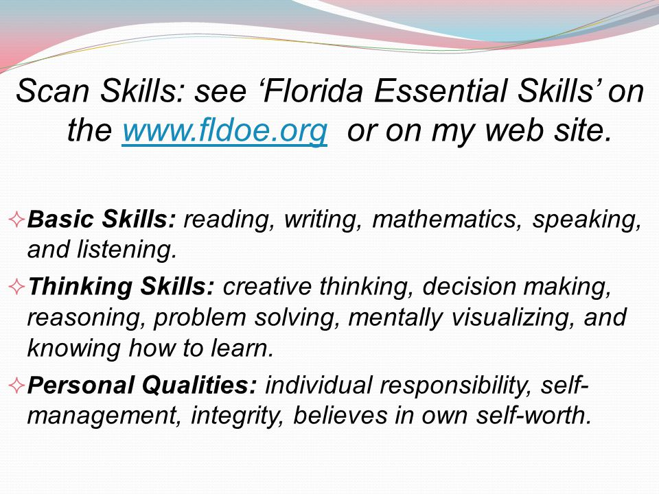 Scan Skills: see Florida Essential Skills on the www.fldoe.org or on my web site.www.fldoe.org B asic Skills: reading, writing, mathematics, speaking,