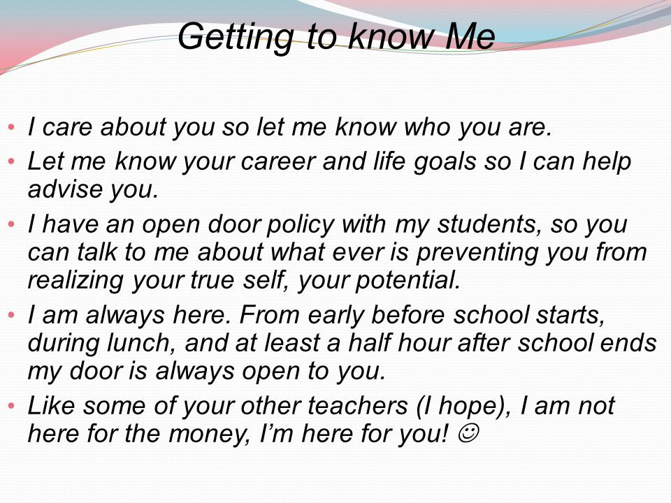 Getting to know Me I care about you so let me know who you are. Let me know your career and life goals so I can help advise you. I have an open door p