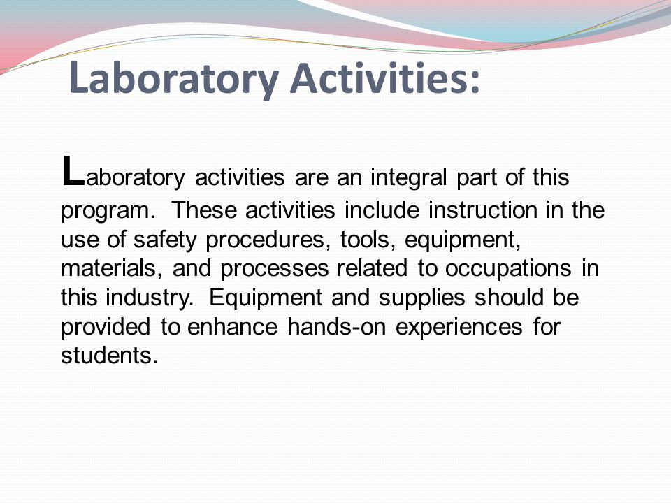 L aboratory Activities: L aboratory activities are an integral part of this program. These activities include instruction in the use of safety procedu