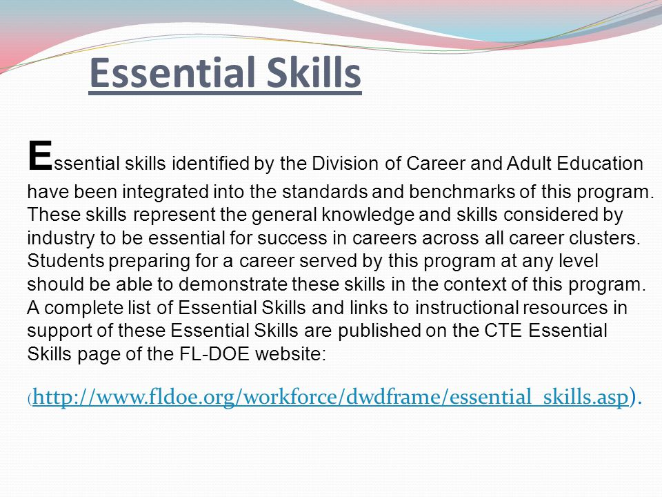 Essential Skills E ssential skills identified by the Division of Career and Adult Education have been integrated into the standards and benchmarks of this program.