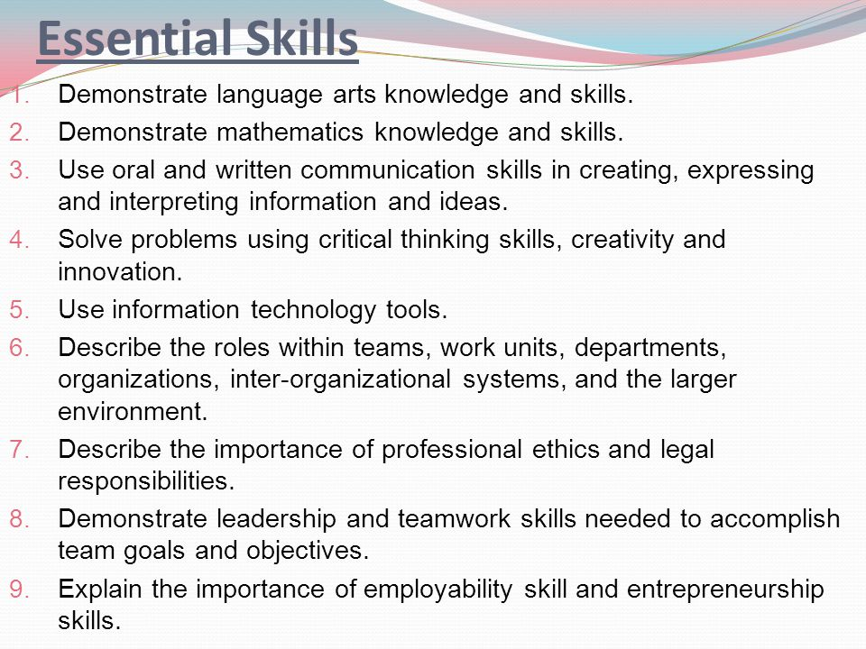Essential Skills 1. Demonstrate language arts knowledge and skills. 2. Demonstrate mathematics knowledge and skills. 3. Use oral and written communica