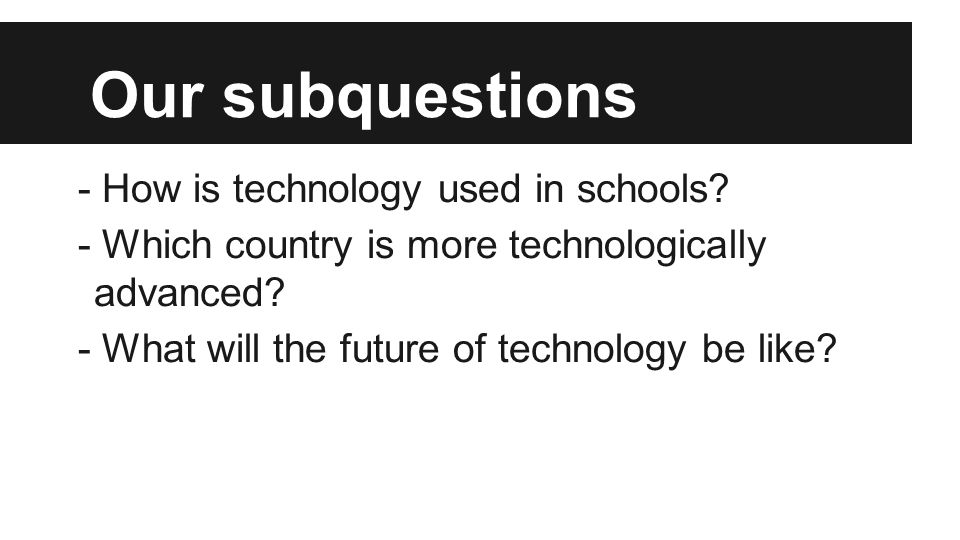 Our subquestions - How is technology used in schools? - Which country is more technologically advanced? - What will the future of technology be like?