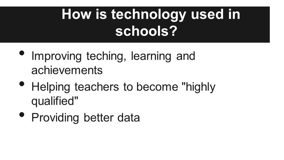 How is technology used in schools? Improving teching, learning and achievements Helping teachers to become