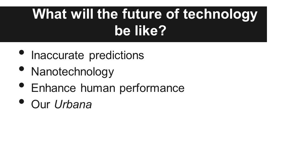 What will the future of technology be like? Inaccurate predictions Nanotechnology Enhance human performance Our Urbana