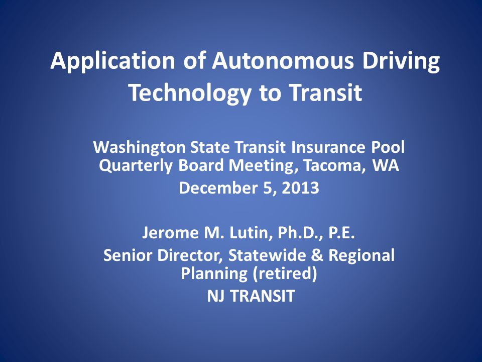Application of Autonomous Driving Technology to Transit Washington State Transit Insurance Pool Quarterly Board Meeting, Tacoma, WA December 5, 2013 J