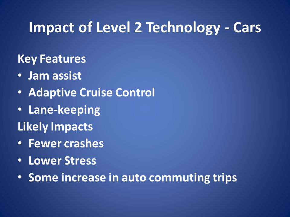 Impact of Level 2 Technology - Cars Key Features Jam assist Adaptive Cruise Control Lane-keeping Likely Impacts Fewer crashes Lower Stress Some increa