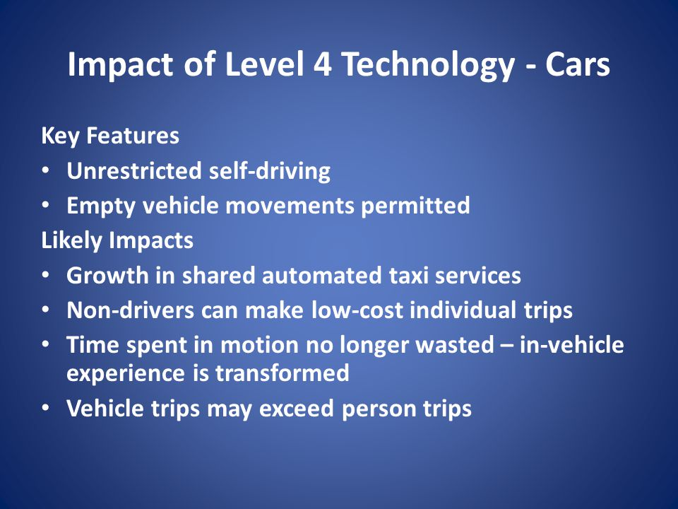 Impact of Level 4 Technology - Cars Key Features Unrestricted self-driving Empty vehicle movements permitted Likely Impacts Growth in shared automated