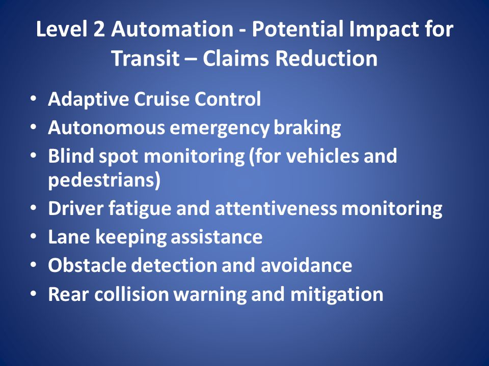 Level 2 Automation - Potential Impact for Transit – Claims Reduction Adaptive Cruise Control Autonomous emergency braking Blind spot monitoring (for v