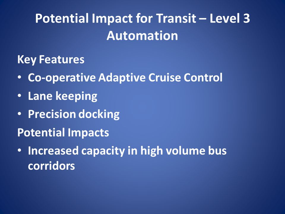 Potential Impact for Transit – Level 3 Automation Key Features Co-operative Adaptive Cruise Control Lane keeping Precision docking Potential Impacts I