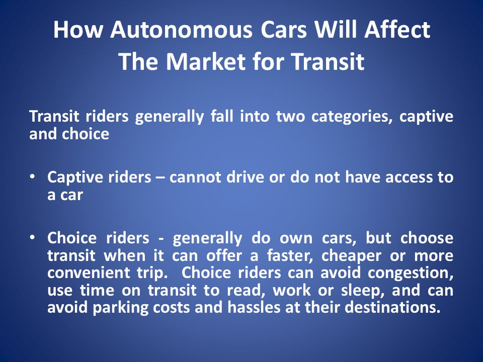 How Autonomous Cars Will Affect The Market for Transit Transit riders generally fall into two categories, captive and choice Captive riders – cannot d