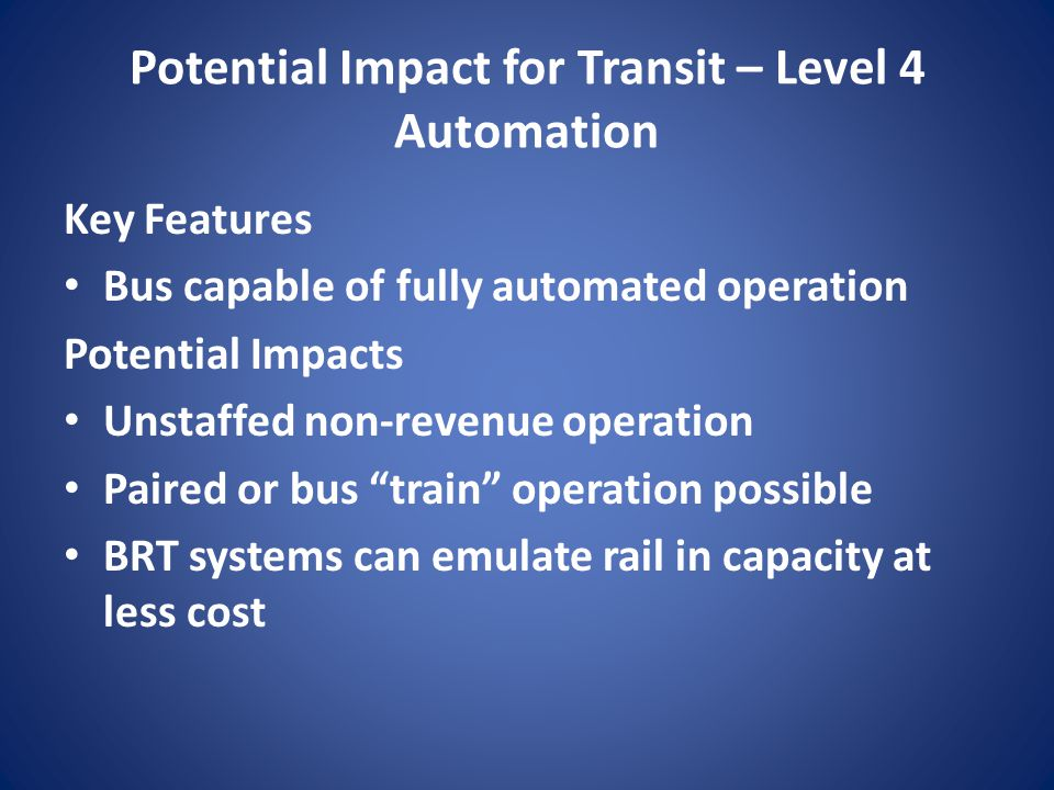 Potential Impact for Transit – Level 4 Automation Key Features Bus capable of fully automated operation Potential Impacts Unstaffed non-revenue operat