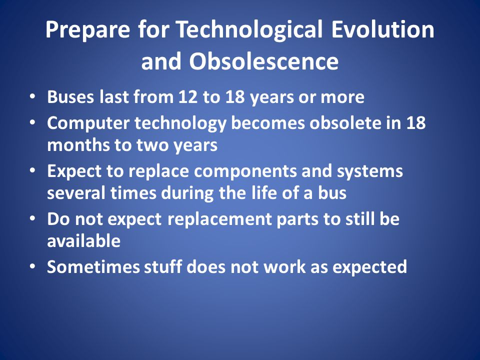 Prepare for Technological Evolution and Obsolescence Buses last from 12 to 18 years or more Computer technology becomes obsolete in 18 months to two y