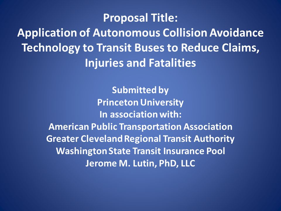 Proposal Title: Application of Autonomous Collision Avoidance Technology to Transit Buses to Reduce Claims, Injuries and Fatalities Submitted by Princ