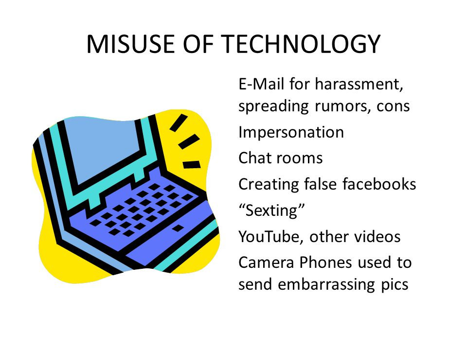 MISUSE OF TECHNOLOGY E-Mail for harassment, spreading rumors, cons Impersonation Chat rooms Creating false facebooks Sexting YouTube, other videos Camera Phones used to send embarrassing pics