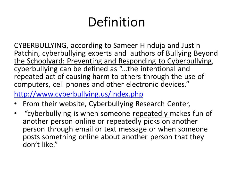 Definition CYBERBULLYING, according to Sameer Hinduja and Justin Patchin, cyberbullying experts and authors of Bullying Beyond the Schoolyard: Preventing and Responding to Cyberbullying, cyberbullying can be defined as...the intentional and repeated act of causing harm to others through the use of computers, cell phones and other electronic devices.