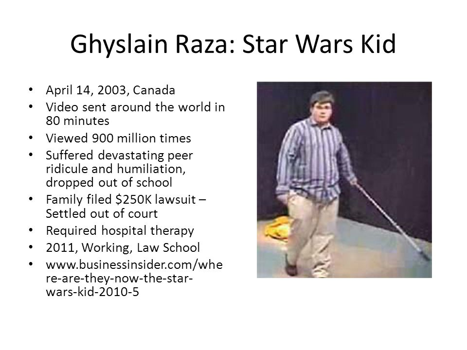 Ghyslain Raza: Star Wars Kid April 14, 2003, Canada Video sent around the world in 80 minutes Viewed 900 million times Suffered devastating peer ridicule and humiliation, dropped out of school Family filed $250K lawsuit – Settled out of court Required hospital therapy 2011, Working, Law School www.businessinsider.com/whe re-are-they-now-the-star- wars-kid-2010-5