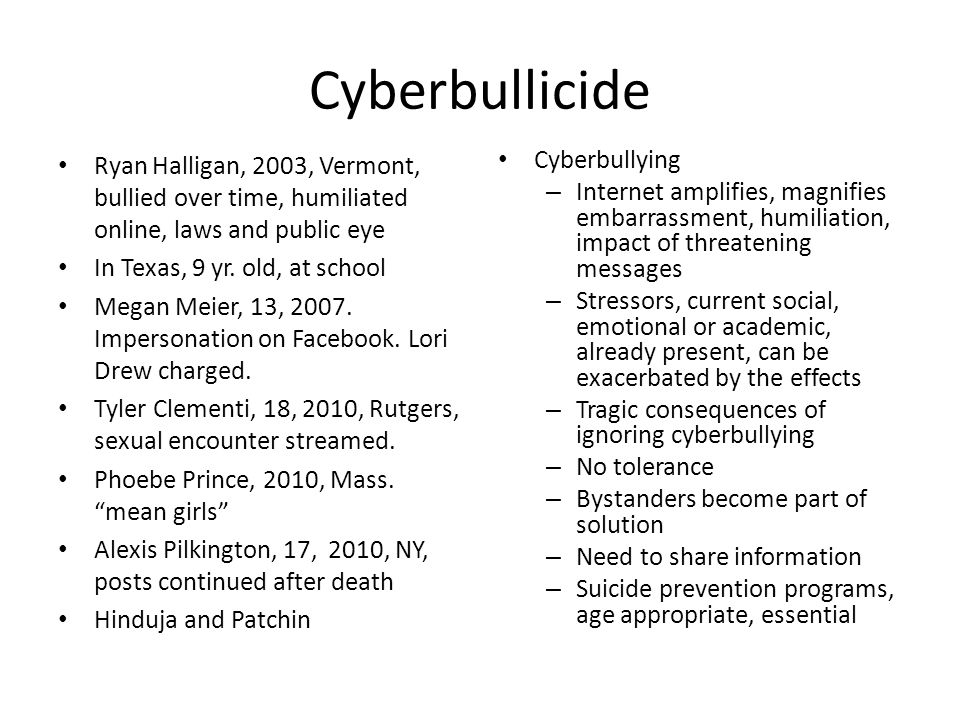 Cyberbullicide Ryan Halligan, 2003, Vermont, bullied over time, humiliated online, laws and public eye In Texas, 9 yr. old, at school Megan Meier, 13,