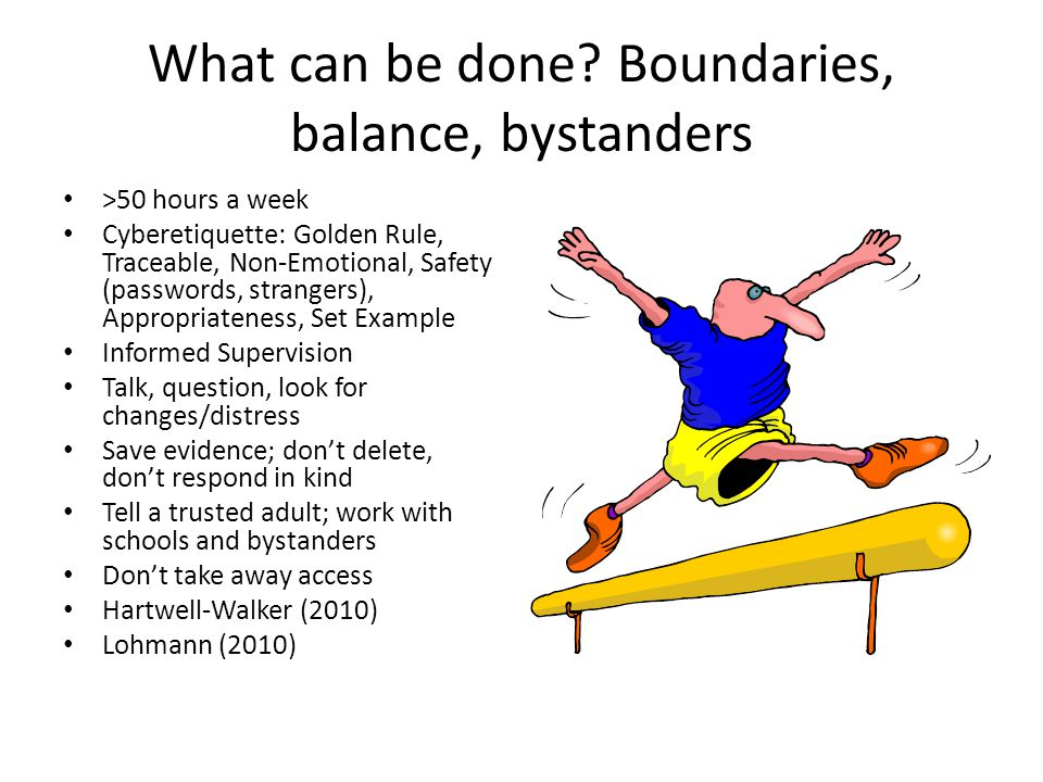 What can be done? Boundaries, balance, bystanders >50 hours a week Cyberetiquette: Golden Rule, Traceable, Non-Emotional, Safety (passwords, strangers
