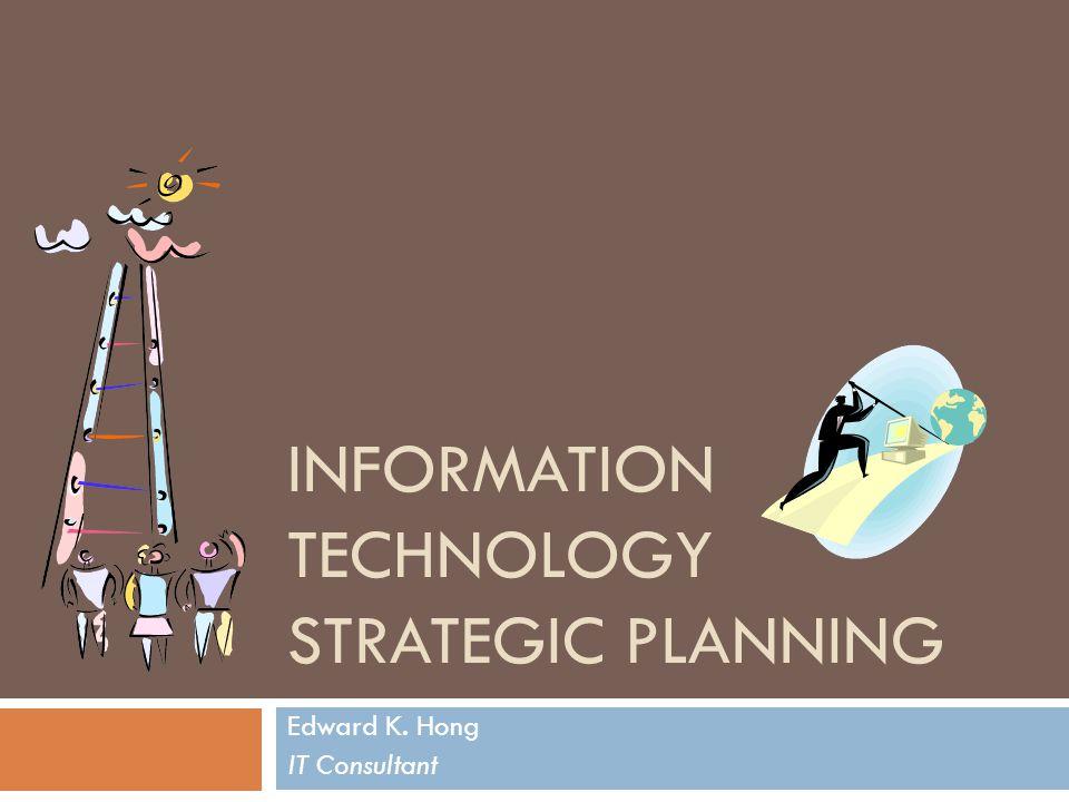 INFORMATION TECHNOLOGY STRATEGIC PLANNING Edward K. Hong IT Consultant