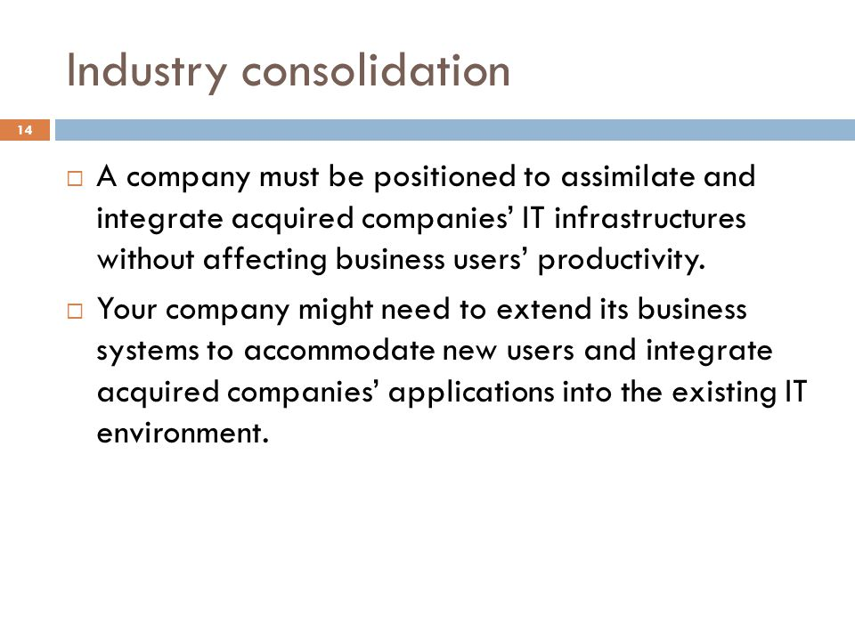 Industry consolidation 14 A company must be positioned to assimilate and integrate acquired companies IT infrastructures without affecting business us