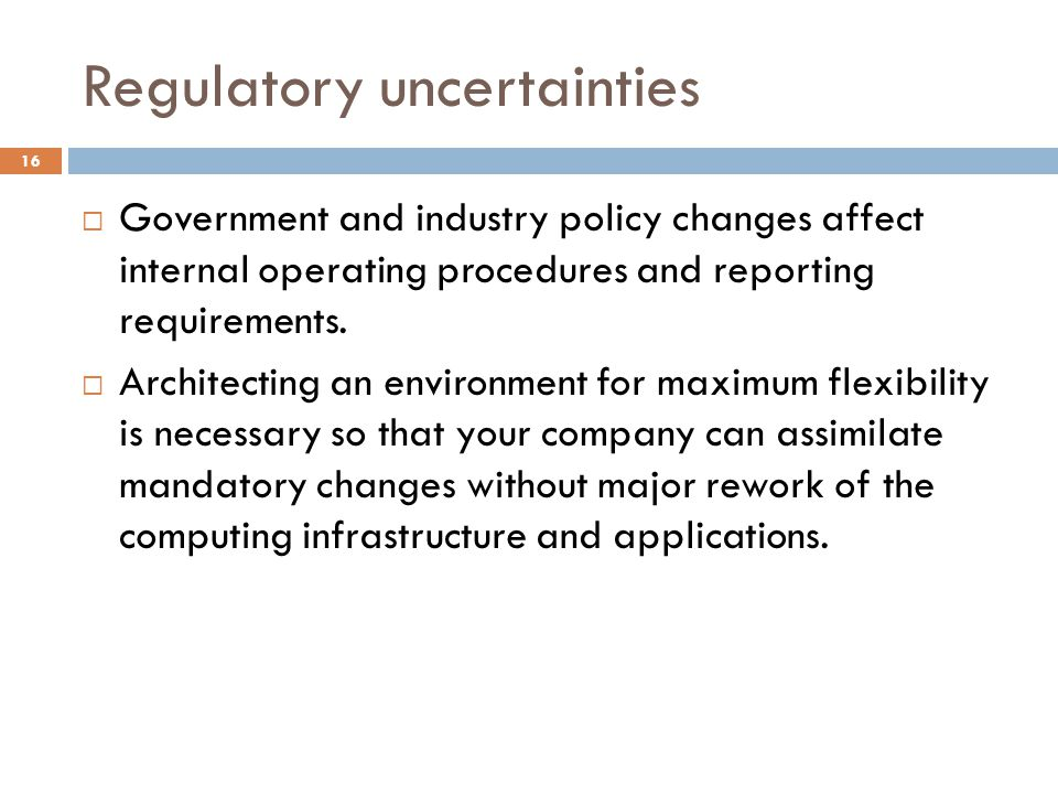 Regulatory uncertainties 16 Government and industry policy changes affect internal operating procedures and reporting requirements.