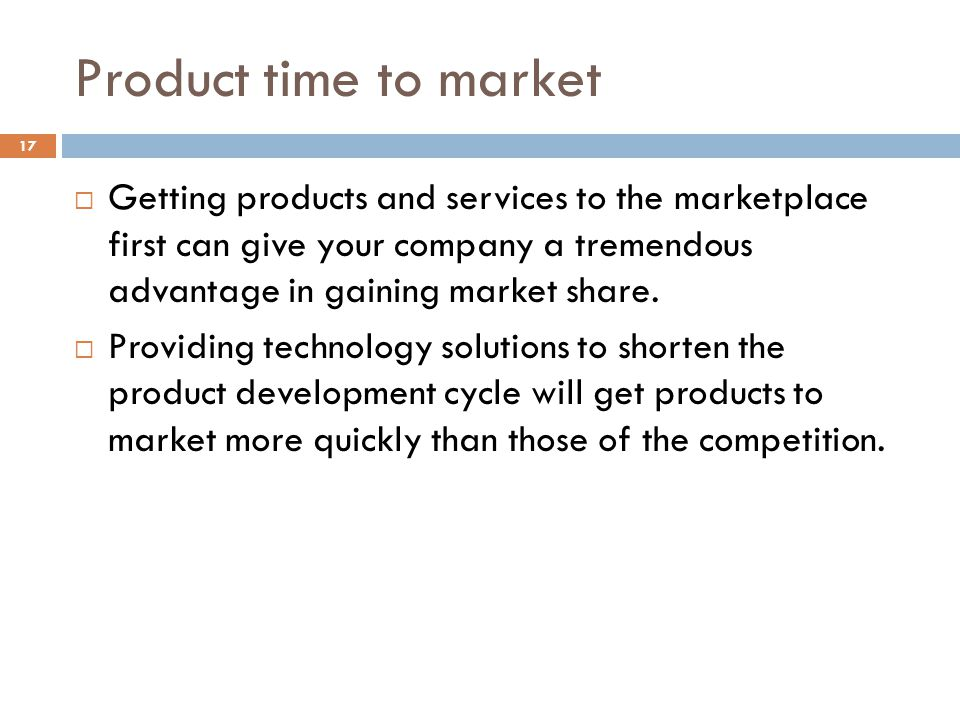 Product time to market 17 Getting products and services to the marketplace first can give your company a tremendous advantage in gaining market share.