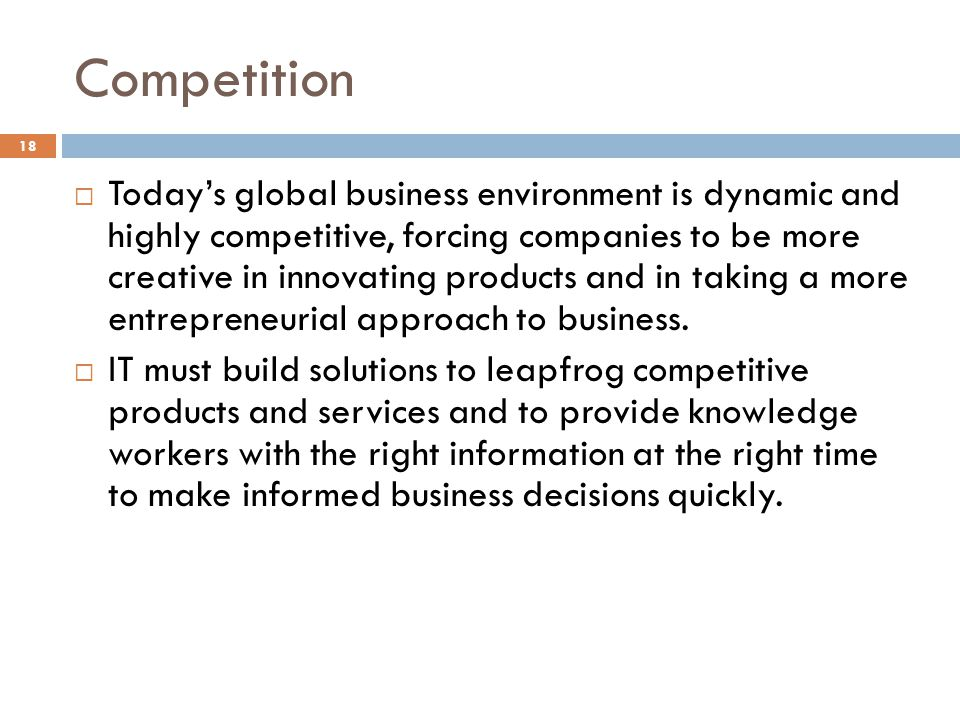 Competition 18 Todays global business environment is dynamic and highly competitive, forcing companies to be more creative in innovating products and in taking a more entrepreneurial approach to business.