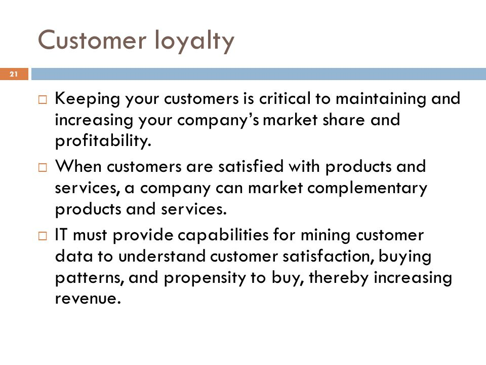 Customer loyalty 21 Keeping your customers is critical to maintaining and increasing your companys market share and profitability. When customers are