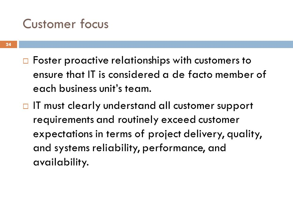 Customer focus 24 Foster proactive relationships with customers to ensure that IT is considered a de facto member of each business units team. IT must