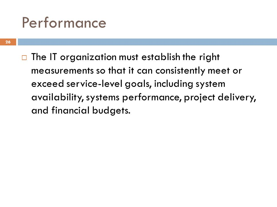 Performance 26 The IT organization must establish the right measurements so that it can consistently meet or exceed service-level goals, including system availability, systems performance, project delivery, and financial budgets.