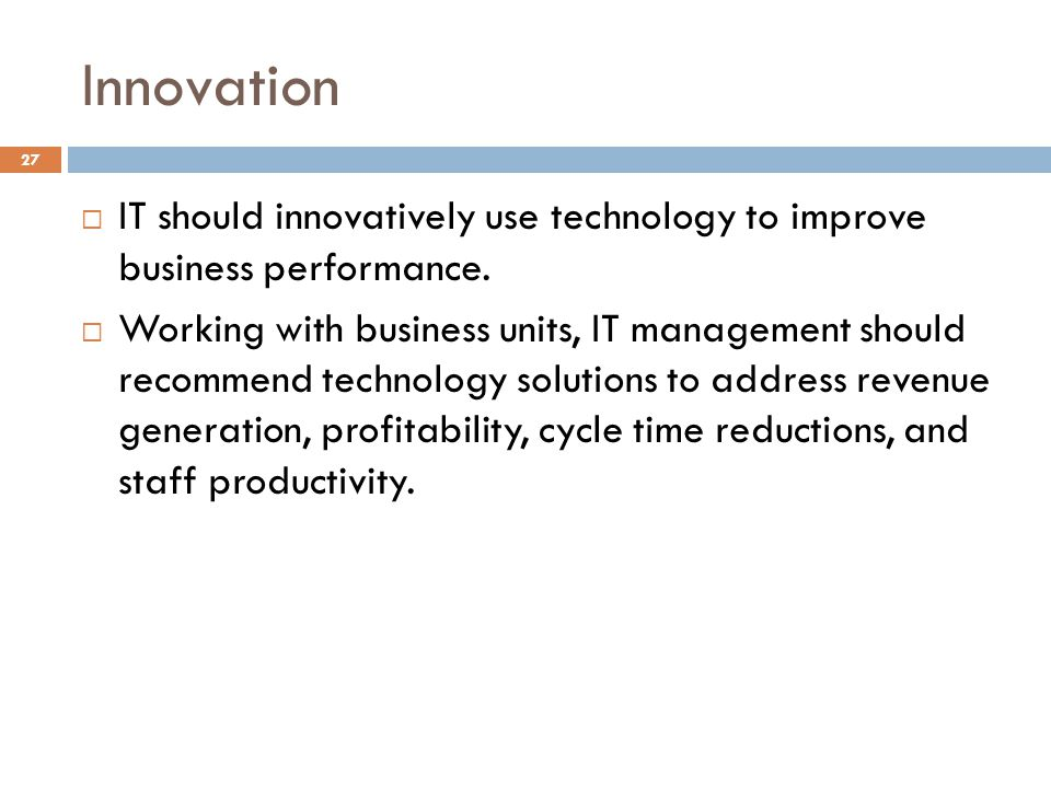 Innovation 27 IT should innovatively use technology to improve business performance. Working with business units, IT management should recommend techn