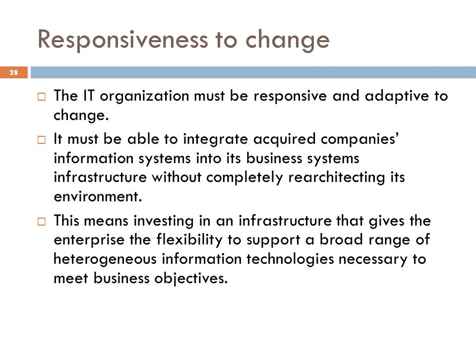 Responsiveness to change 28 The IT organization must be responsive and adaptive to change. It must be able to integrate acquired companies information