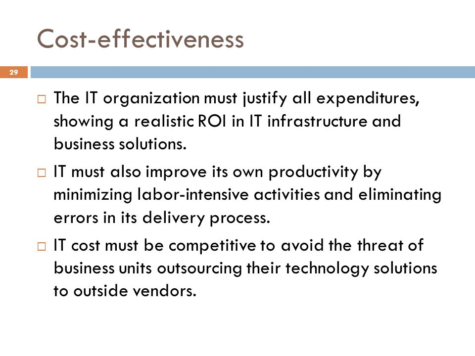 Cost-effectiveness 29 The IT organization must justify all expenditures, showing a realistic ROI in IT infrastructure and business solutions. IT must