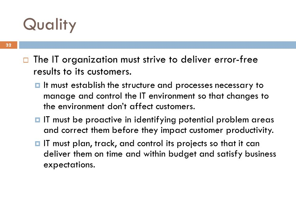 Quality 32 The IT organization must strive to deliver error-free results to its customers. It must establish the structure and processes necessary to