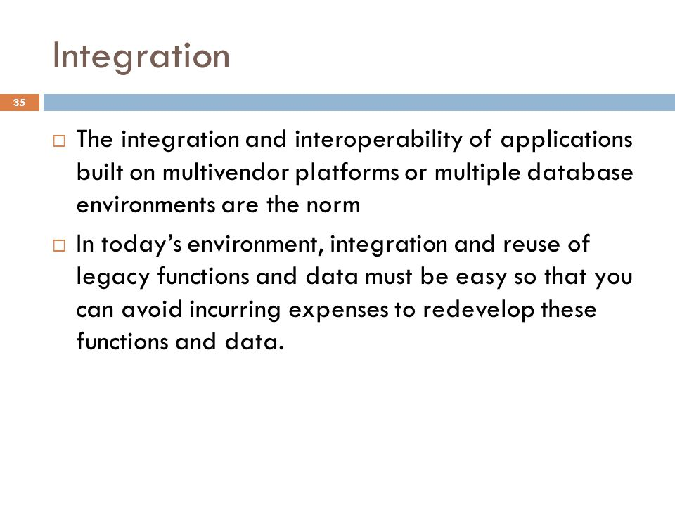 Integration 35 The integration and interoperability of applications built on multivendor platforms or multiple database environments are the norm In t