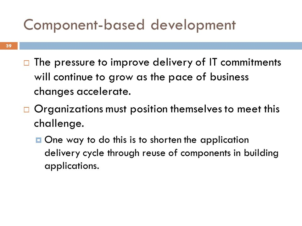 Component-based development 39 The pressure to improve delivery of IT commitments will continue to grow as the pace of business changes accelerate.