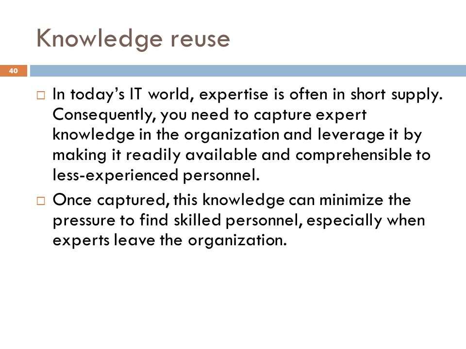 Knowledge reuse 40 In todays IT world, expertise is often in short supply. Consequently, you need to capture expert knowledge in the organization and
