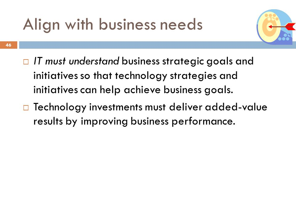 Align with business needs 46 IT must understand business strategic goals and initiatives so that technology strategies and initiatives can help achiev
