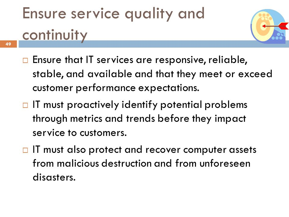 Ensure service quality and continuity 49 Ensure that IT services are responsive, reliable, stable, and available and that they meet or exceed customer performance expectations.