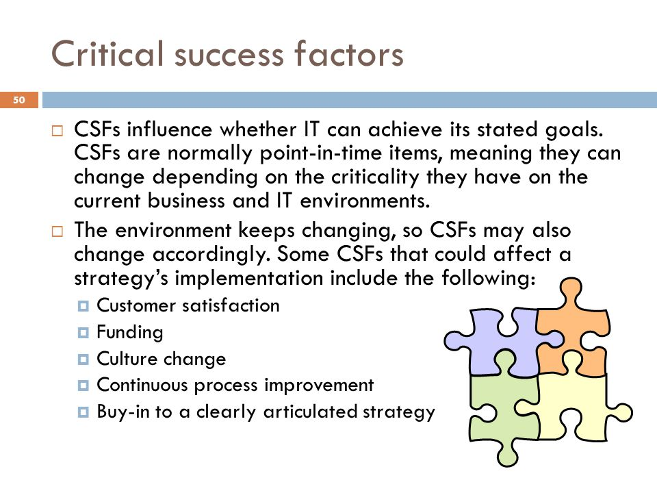 Critical success factors 50 CSFs influence whether IT can achieve its stated goals. CSFs are normally point-in-time items, meaning they can change dep