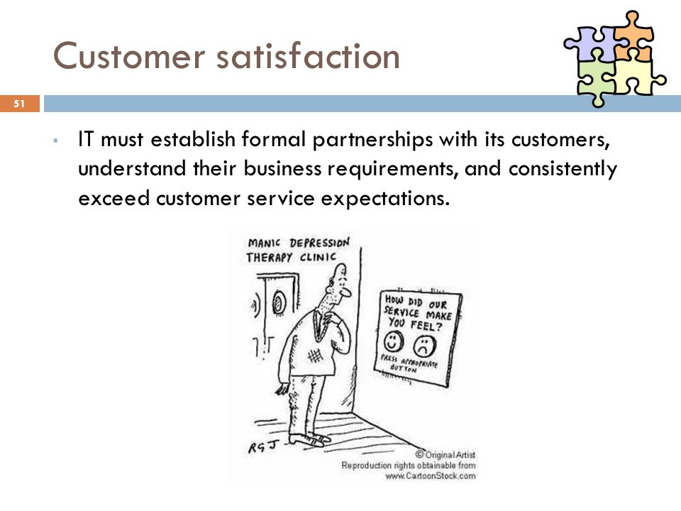 Customer satisfaction 51 IT must establish formal partnerships with its customers, understand their business requirements, and consistently exceed cus