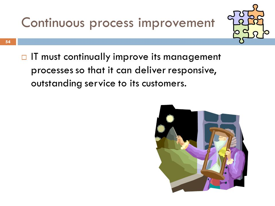 Continuous process improvement 54 IT must continually improve its management processes so that it can deliver responsive, outstanding service to its customers.