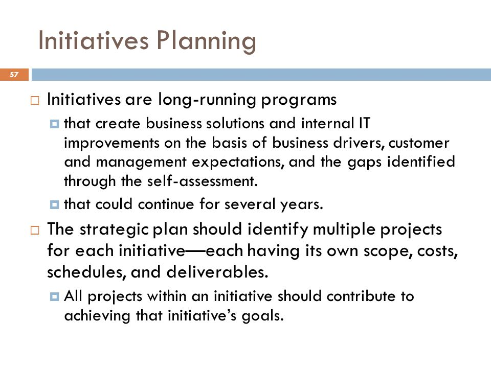 Initiatives Planning 57 Initiatives are long-running programs that create business solutions and internal IT improvements on the basis of business drivers, customer and management expectations, and the gaps identified through the self-assessment.