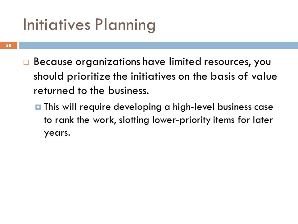 Initiatives Planning 58 Because organizations have limited resources, you should prioritize the initiatives on the basis of value returned to the business.